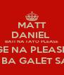 MATT DANIEL  BATI NA TAYO PLEASE CGE NA PLEASE ... BAT KA BA GALET SAKEN ? [ - Personalised Poster A4 size