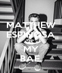 MATTHEW ESPINOSA IS MY BAE. - Personalised Poster A4 size