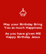 May your Birthday Bring You as much Happiness  As you have given ME Happy Birthday Jesus - Personalised Poster A4 size