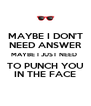 MAYBE I DON'T NEED ANSWER MAYBE I JUST NEED  TO PUNCH YOU IN THE FACE - Personalised Poster A4 size