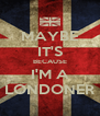 MAYBE IT'S BECAUSE I'M A LONDONER - Personalised Poster A4 size
