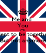 Me and  You Was Ment to be together But not anymore - Personalised Poster A4 size