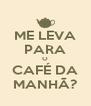 ME LEVA PARA O CAFÉ DA MANHÃ? - Personalised Poster A4 size