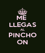 ME  LLEGAS AL PINCHO ON - Personalised Poster A4 size