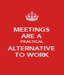 MEETINGS ARE A PRACTICAL ALTERNATIVE TO WORK - Personalised Poster A4 size