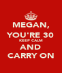 MEGAN, YOU'RE 30 KEEP CALM AND CARRY ON - Personalised Poster A4 size