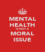 MENTAL HEALTH IS NOT A MORAL ISSUE - Personalised Poster A4 size