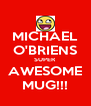 MICHAEL O'BRIENS SUPER AWESOME MUG!!! - Personalised Poster A4 size