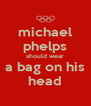 michael phelps should wear a bag on his head - Personalised Poster A4 size