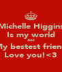 Michelle Higgins Is my world And My bestest friend Love you!<3 - Personalised Poster A4 size