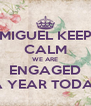 MIGUEL KEEP CALM WE ARE ENGAGED FOR A YEAR TODAY !!!!!! - Personalised Poster A4 size