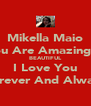 Mikella Maio You Are Amazingly  BEAUTIFUL I Love You Forever And Always - Personalised Poster A4 size