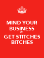MIND YOUR BUSINESS OR GET STITCHES BITCHES - Personalised Poster A4 size