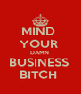 MIND  YOUR  DAMN  BUSINESS  BITCH  - Personalised Poster A4 size
