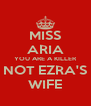MISS ARIA YOU ARE A KILLER NOT EZRA'S WIFE - Personalised Poster A4 size