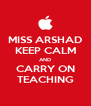 MISS ARSHAD KEEP CALM AND CARRY ON TEACHING - Personalised Poster A4 size