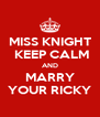 MISS KNIGHT  KEEP CALM AND MARRY YOUR RICKY - Personalised Poster A4 size