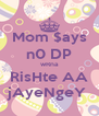 Mom $ays n0 DP wRna RisHte AA jAyeNgeY  - Personalised Poster A4 size