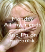Monday All my friends in Alibi ... And I'm on Facebook - Personalised Poster A4 size