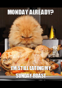 MONDAY ALREADY? I'M STILL EATING MY SUNDAY ROAST - Personalised Poster A4 size