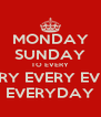 MONDAY SUNDAY TO EVERY EVERY EVERY EVERY EVERYDAY - Personalised Poster A4 size