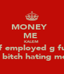 MONEY   ME  KALEM  self employed g fuck u bitch hating me  - Personalised Poster A4 size