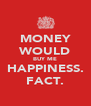 MONEY WOULD BUY ME HAPPINESS. FACT. - Personalised Poster A4 size
