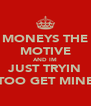 MONEYS THE MOTIVE AND IM JUST TRYIN TOO GET MINE - Personalised Poster A4 size