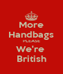 More Handbags PLEASE We're  British - Personalised Poster A4 size