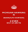 MORGAN HAWKINS N BRANDON HAWKINS 4 EVER EST:3-26-15 - Personalised Poster A4 size