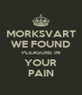 MORKSVART WE FOUND PLEASURE IN YOUR PAIN - Personalised Poster A4 size