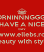 MORNINNNGGG  !! HAVE A NICE DAY www.ellebs.ro beauty with style - Personalised Poster A4 size