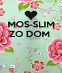 MOS-SLIM ZO DOM     - Personalised Poster A4 size