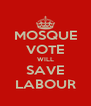 MOSQUE VOTE WILL SAVE LABOUR - Personalised Poster A4 size