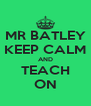 MR BATLEY KEEP CALM AND TEACH ON - Personalised Poster A4 size