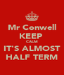 Mr Conwell KEEP  CALM IT'S ALMOST HALF TERM - Personalised Poster A4 size