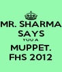 MR. SHARMA SAYS YOU A MUPPET. FHS 2012 - Personalised Poster A4 size
