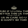 MUM IF U LOVe THM BETTER THN US THN MAYBE u SHD  GET US IN CARE SO U B HAPPY WI THM - Personalised Poster A4 size