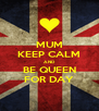 MUM KEEP CALM AND BE QUEEN FOR DAY - Personalised Poster A4 size