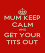 MUM KEEP CALM AND GET YOUR TITS OUT - Personalised Poster A4 size
