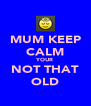 MUM KEEP CALM YOUR NOT THAT OLD - Personalised Poster A4 size