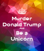 Murder Donald Trump And Be a Unicorn - Personalised Poster A4 size