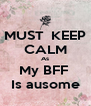 MUST  KEEP CALM As My BFF  Is ausome - Personalised Poster A4 size