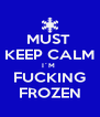 MUST  KEEP CALM I´M  FUCKING FROZEN - Personalised Poster A4 size