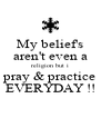 My belief's aren't even a religion but i pray & practice EVERYDAY !! - Personalised Poster A4 size
