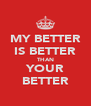 MY BETTER IS BETTER THAN YOUR BETTER - Personalised Poster A4 size