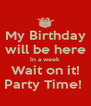 My Birthday will be here In a week Wait on it! Party Time!  - Personalised Poster A4 size