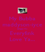 My Bubba maddyson-iyce Shes My Everyfink Love Ya... - Personalised Poster A4 size
