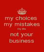 my choices  my mistakes my life not your business - Personalised Poster A4 size