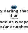 my darling shada if ur possions r used as weapons ie.(ur crutches) - Personalised Poster A4 size
